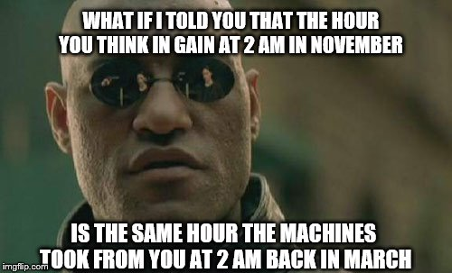 Matrix Morpheus: The Machines have only given you the illusion of gain or loss, do you accept it? | WHAT IF I TOLD YOU THAT THE HOUR YOU THINK IN GAIN AT 2 AM IN NOVEMBER IS THE SAME HOUR THE MACHINES TOOK FROM YOU AT 2 AM BACK IN MARCH | image tagged in memes,matrix morpheus,funny,daylight savings time,mathematics,illusions | made w/ Imgflip meme maker
