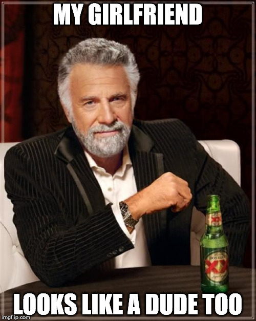 The Most Interesting Man In The World Meme | MY GIRLFRIEND LOOKS LIKE A DUDE TOO | image tagged in memes,the most interesting man in the world | made w/ Imgflip meme maker