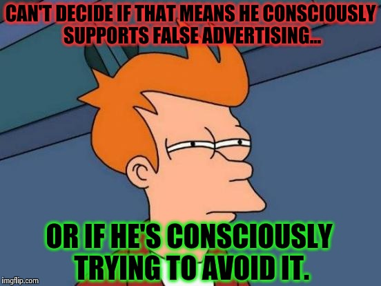 Futurama Fry Meme | CAN'T DECIDE IF THAT MEANS HE CONSCIOUSLY SUPPORTS FALSE ADVERTISING... OR IF HE'S CONSCIOUSLY TRYING TO AVOID IT. | image tagged in memes,futurama fry | made w/ Imgflip meme maker