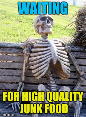 Waiting Skeleton Meme | WAITING FOR HIGH QUALITY JUNK FOOD | image tagged in memes,waiting skeleton | made w/ Imgflip meme maker