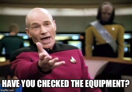 Picard Wtf Meme | HAVE YOU CHECKED THE EQUIPMENT? | image tagged in memes,picard wtf | made w/ Imgflip meme maker