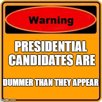 Warning Sign Meme | PRESIDENTIAL CANDIDATES ARE DUMMER THAN THEY APPEAR | image tagged in memes,warning sign | made w/ Imgflip meme maker