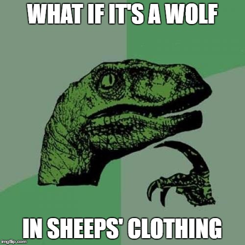 Philosoraptor Meme | WHAT IF IT'S A WOLF IN SHEEPS' CLOTHING | image tagged in memes,philosoraptor | made w/ Imgflip meme maker