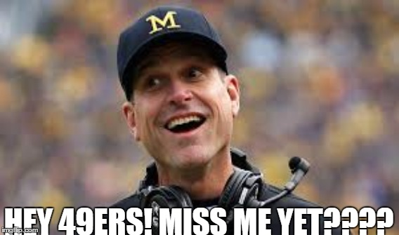Best thing the 49ers had since Steve Young | HEY 49ERS! MISS ME YET???? | image tagged in jim harbaugh,michigan,coach,san francisco 49ers | made w/ Imgflip meme maker