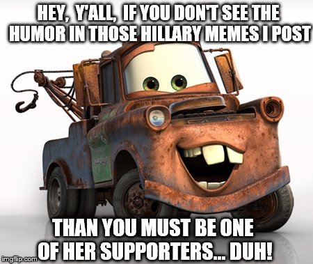 Well, in Radiator Springs we all get a fender slapping howl out of them  | HEY,  Y'ALL,  IF YOU DON'T SEE THE HUMOR IN THOSE HILLARY MEMES I POST THAN YOU MUST BE ONE OF HER SUPPORTERS... DUH! | image tagged in memes,funny,election 2016,clinton vs trump civil war,donald trump,hillary clinton | made w/ Imgflip meme maker