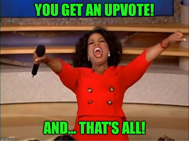 Oprah You Get A Meme | YOU GET AN UPVOTE! AND... THAT'S ALL! | image tagged in memes,oprah you get a | made w/ Imgflip meme maker