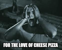 FOR THE LOVE OF CHEESE PIZZA | made w/ Imgflip meme maker
