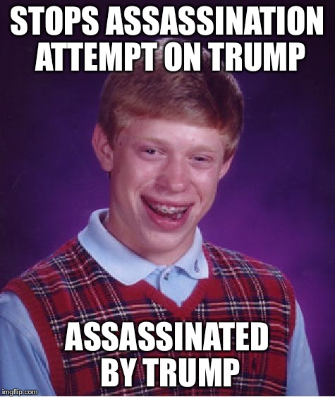 Bad Luck Brian Meme | STOPS ASSASSINATION ATTEMPT ON TRUMP ASSASSINATED BY TRUMP | image tagged in memes,bad luck brian | made w/ Imgflip meme maker
