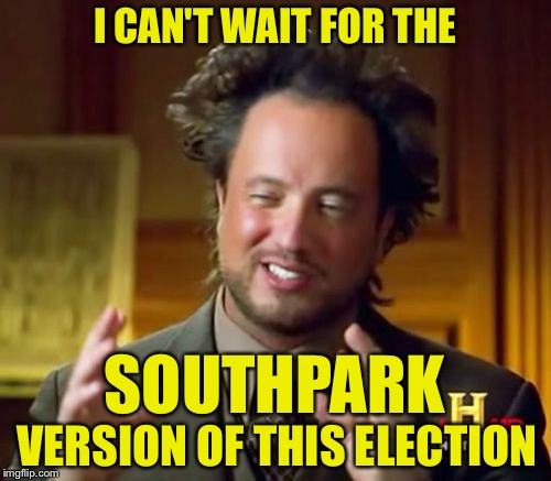 Ancient Aliens Meme | I CAN'T WAIT FOR THE VERSION OF THIS ELECTION SOUTHPARK | image tagged in memes,ancient aliens | made w/ Imgflip meme maker