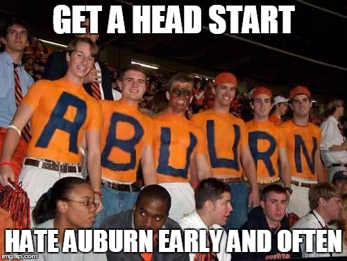 GET A HEAD START HATE AUBURN EARLY AND OFTEN | image tagged in auburn | made w/ Imgflip meme maker