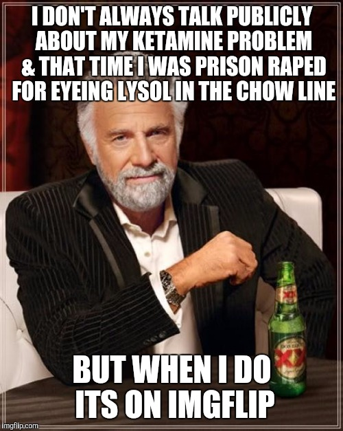 It's way cheaper than therapy | I DON'T ALWAYS TALK PUBLICLY ABOUT MY KETAMINE PROBLEM & THAT TIME I WAS PRISON **PED FOR EYEING LYSOL IN THE CHOW LINE BUT WHEN I DO ITS ON | image tagged in memes,the most interesting man in the world,nsfw | made w/ Imgflip meme maker