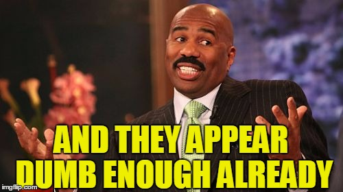 Steve Harvey Meme | AND THEY APPEAR DUMB ENOUGH ALREADY | image tagged in memes,steve harvey | made w/ Imgflip meme maker