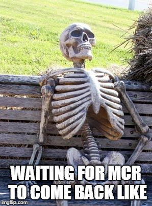 Waiting Skeleton Meme | WAITING FOR MCR TO COME BACK LIKE | image tagged in memes,waiting skeleton | made w/ Imgflip meme maker