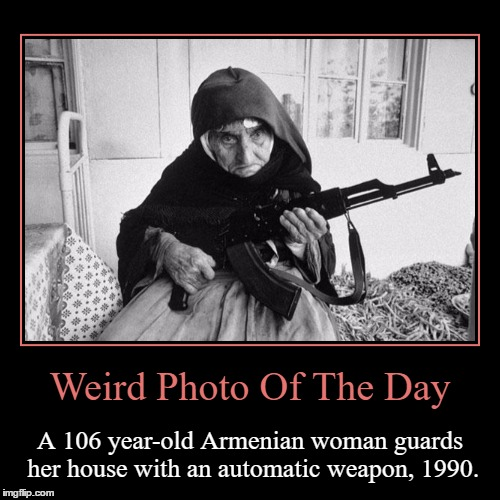 Don't Mess With This Tough Cookie | Weird Photo Of The Day | A 106 year-old Armenian woman guards her house with an automatic weapon, 1990. | image tagged in funny,demotivationals,weird,photo of the day,armenian,weapon | made w/ Imgflip demotivational maker