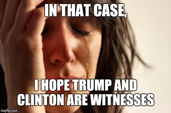 First World Problems Meme | IN THAT CASE, I HOPE TRUMP AND CLINTON ARE WITNESSES | image tagged in memes,first world problems | made w/ Imgflip meme maker