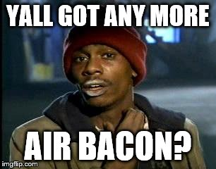 Y'all Got Any More Of That Meme | YALL GOT ANY MORE AIR BACON? | image tagged in memes,yall got any more of | made w/ Imgflip meme maker