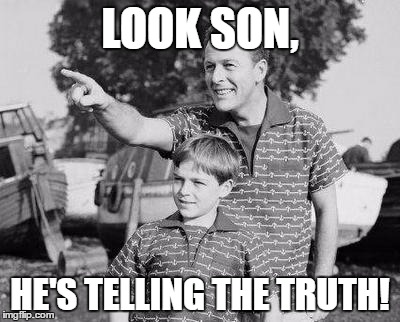 LOOK SON, HE'S TELLING THE TRUTH! | made w/ Imgflip meme maker