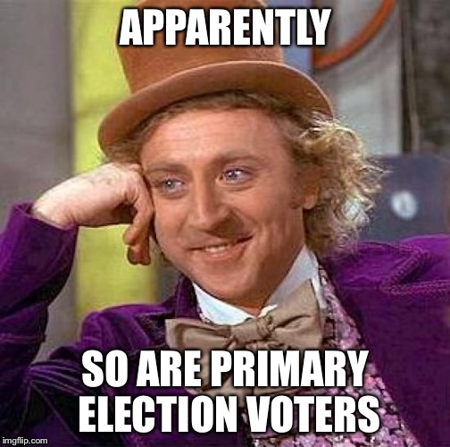 Creepy Condescending Wonka Meme | APPARENTLY SO ARE PRIMARY ELECTION VOTERS | image tagged in memes,creepy condescending wonka | made w/ Imgflip meme maker
