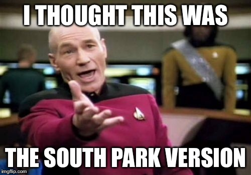 Picard Wtf Meme | I THOUGHT THIS WAS THE SOUTH PARK VERSION | image tagged in memes,picard wtf | made w/ Imgflip meme maker