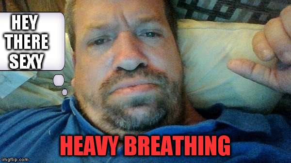 HEY THERE SEXY HEAVY BREATHING | image tagged in sexy,hello,breath,heavy breathing,every breath you take,fat guy | made w/ Imgflip meme maker