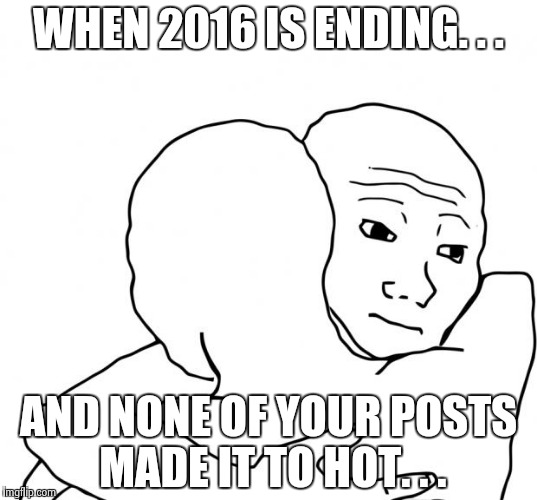 I Know That Feel Bro | WHEN 2016 IS ENDING. . . AND NONE OF YOUR POSTS MADE IT TO HOT. . . | image tagged in memes,i know that feel bro | made w/ Imgflip meme maker