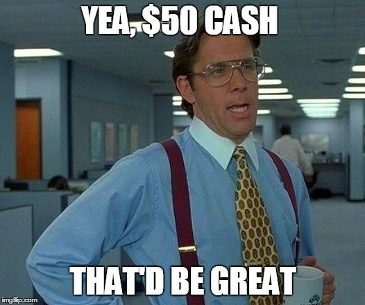 YEA, $50 CASH THAT'D BE GREAT | image tagged in memes,that would be great | made w/ Imgflip meme maker