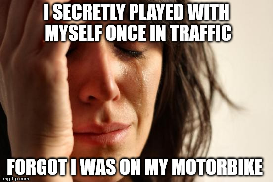 First World Problems Meme | I SECRETLY PLAYED WITH MYSELF ONCE IN TRAFFIC FORGOT I WAS ON MY MOTORBIKE | image tagged in memes,first world problems | made w/ Imgflip meme maker
