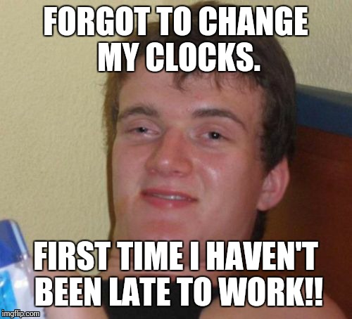 10 Guy Meme | FORGOT TO CHANGE MY CLOCKS. FIRST TIME I HAVEN'T BEEN LATE TO WORK!! | image tagged in memes,10 guy | made w/ Imgflip meme maker
