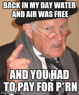 Back In My Day Meme | BACK IN MY DAY WATER AND AIR WAS FREE AND YOU HAD TO PAY FOR P*RN | image tagged in memes,back in my day | made w/ Imgflip meme maker
