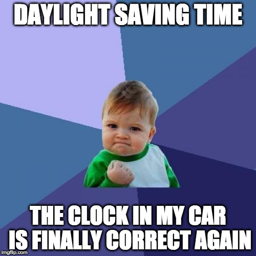 Though I already dread losing that hour in the summer... | DAYLIGHT SAVING TIME THE CLOCK IN MY CAR IS FINALLY CORRECT AGAIN | image tagged in memes,success kid,daylight savings time,bacon,clock,fall back | made w/ Imgflip meme maker