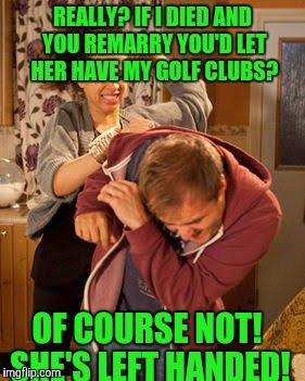 battered husband | REALLY? IF I DIED AND YOU REMARRY YOU'D LET HER HAVE MY GOLF CLUBS? OF COURSE NOT! SHE'S LEFT HANDED! | image tagged in battered husband | made w/ Imgflip meme maker