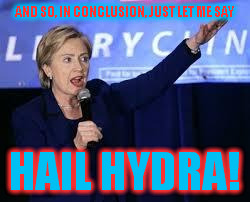 Hillary Clinton Heiling | AND SO, IN CONCLUSION, JUST LET ME SAY HAIL HYDRA! | image tagged in hillary clinton heiling | made w/ Imgflip meme maker