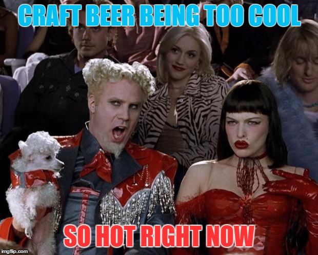 Mugatu So Hot Right Now Meme | CRAFT BEER BEING TOO COOL SO HOT RIGHT NOW | image tagged in memes,mugatu so hot right now | made w/ Imgflip meme maker