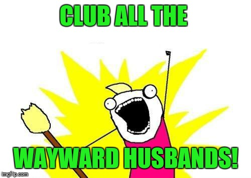 X All The Y Meme | CLUB ALL THE WAYWARD HUSBANDS! | image tagged in memes,x all the y | made w/ Imgflip meme maker
