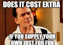 DOES IT COST EXTRA IF YOU SUPPLY YOUR OWN JUST FOR FUN | made w/ Imgflip meme maker
