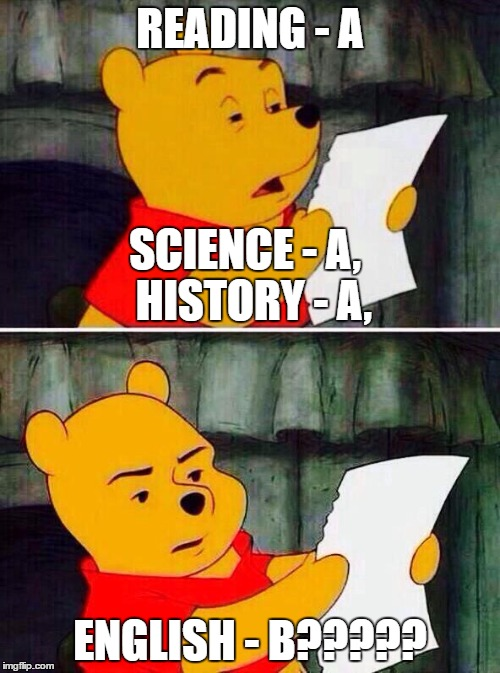Asian Parents Read a Report Card | READING - A ENGLISH - B????? SCIENCE - A,  HISTORY - A, | image tagged in pooh bear | made w/ Imgflip meme maker