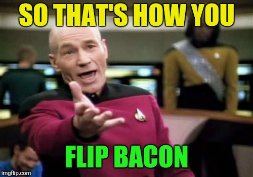 Picard Wtf Meme | SO THAT'S HOW YOU FLIP BACON | image tagged in memes,picard wtf | made w/ Imgflip meme maker