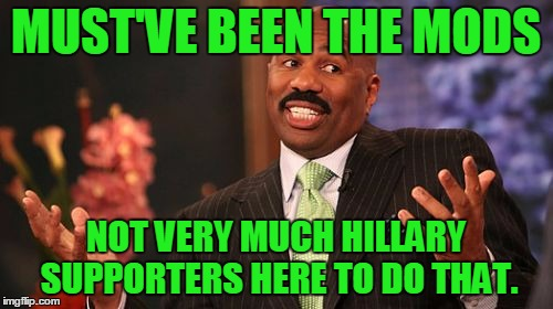 Steve Harvey Meme | MUST'VE BEEN THE MODS NOT VERY MUCH HILLARY SUPPORTERS HERE TO DO THAT. | image tagged in memes,steve harvey | made w/ Imgflip meme maker