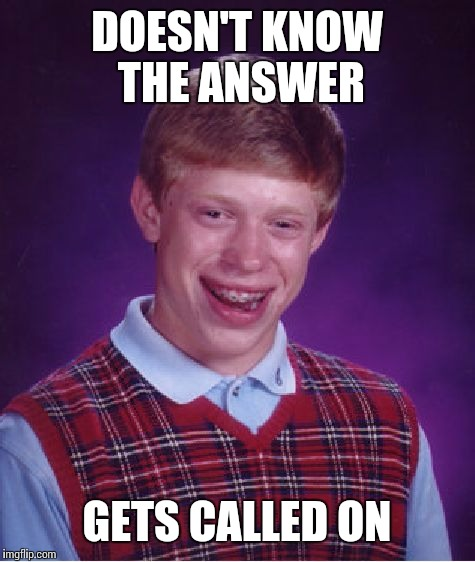 Bad Luck Brian Meme | DOESN'T KNOW THE ANSWER GETS CALLED ON | image tagged in memes,bad luck brian | made w/ Imgflip meme maker