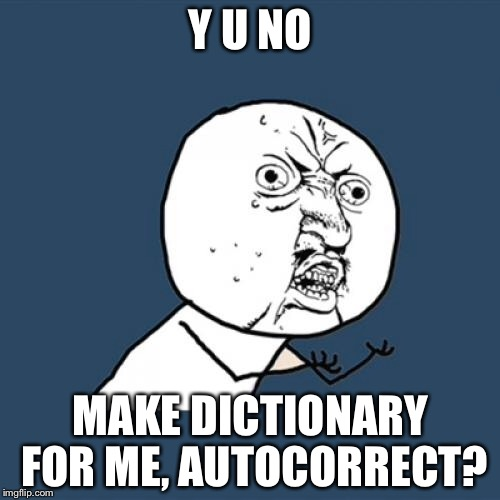 Y U No Meme | Y U NO MAKE DICTIONARY FOR ME, AUTOCORRECT? | image tagged in memes,y u no | made w/ Imgflip meme maker