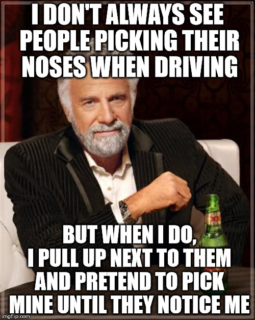 Highway Gold Diggers | I DON'T ALWAYS SEE PEOPLE PICKING THEIR NOSES WHEN DRIVING BUT WHEN I DO,  I PULL UP NEXT TO THEM AND PRETEND TO PICK MINE UNTIL THEY NOTICE | image tagged in memes,the most interesting man in the world,it came from the comments,digging for gold,nose pickers,they have no clue | made w/ Imgflip meme maker
