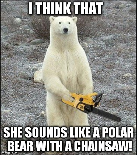 I THINK THAT SHE SOUNDS LIKE A POLAR BEAR WITH A CHAINSAW! | made w/ Imgflip meme maker