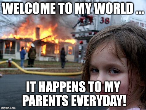 Disaster Girl Meme | WELCOME TO MY WORLD ... IT HAPPENS TO MY PARENTS EVERYDAY! | image tagged in memes,disaster girl | made w/ Imgflip meme maker