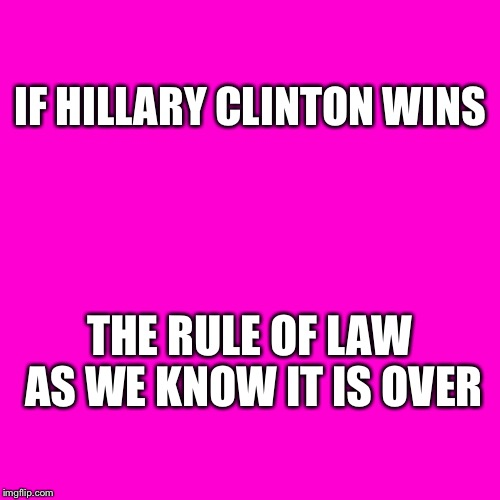 Blank Hot Pink Background | IF HILLARY CLINTON WINS THE RULE OF LAW AS WE KNOW IT IS OVER | image tagged in blank hot pink background,hillary | made w/ Imgflip meme maker