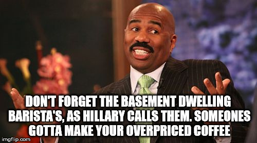 Steve Harvey Meme | DON'T FORGET THE BASEMENT DWELLING BARISTA'S, AS HILLARY CALLS THEM. SOMEONES GOTTA MAKE YOUR OVERPRICED COFFEE | image tagged in memes,steve harvey | made w/ Imgflip meme maker