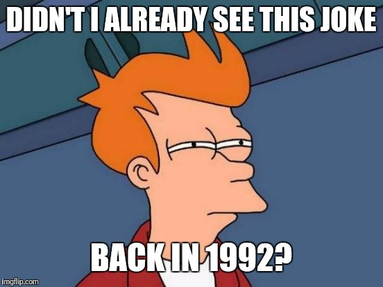 Futurama Fry Meme | DIDN'T I ALREADY SEE THIS JOKE BACK IN 1992? | image tagged in memes,futurama fry | made w/ Imgflip meme maker