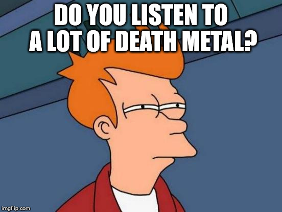 Futurama Fry Meme | DO YOU LISTEN TO A LOT OF DEATH METAL? | image tagged in memes,futurama fry | made w/ Imgflip meme maker