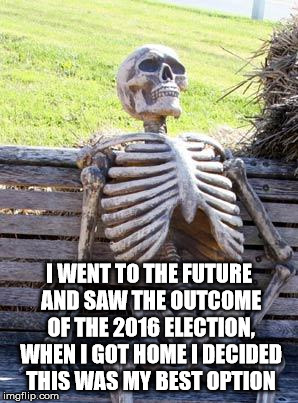 Waiting Skeleton Meme | I WENT TO THE FUTURE AND SAW THE OUTCOME OF THE 2016 ELECTION, WHEN I GOT HOME I DECIDED THIS WAS MY BEST OPTION | image tagged in memes,waiting skeleton | made w/ Imgflip meme maker