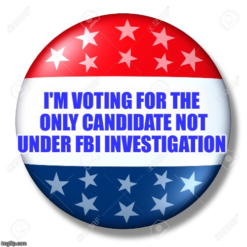 First time in history someone under Criminal Investigation could be elected President  | I'M VOTING FOR THE ONLY CANDIDATE NOT UNDER FBI INVESTIGATION | image tagged in blank for president,hillary,trump,fbi,corruption | made w/ Imgflip meme maker