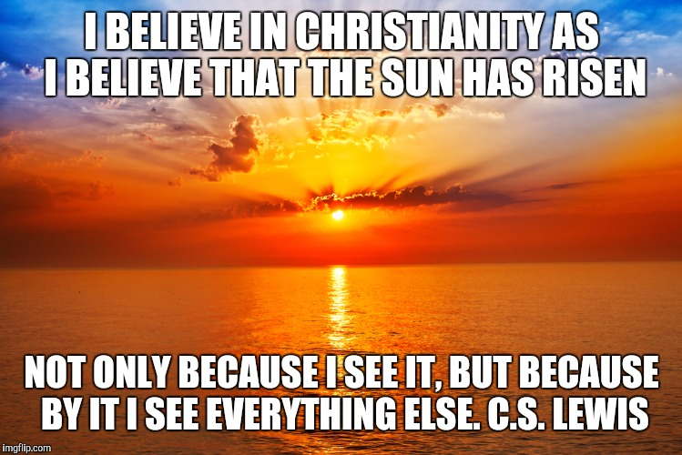 I BELIEVE IN CHRISTIANITY AS I BELIEVE THAT THE SUN HAS RISEN NOT ONLY BECAUSE I SEE IT, BUT BECAUSE BY IT I SEE EVERYTHING ELSE.C.S. LEWIS | image tagged in cs lewis | made w/ Imgflip meme maker